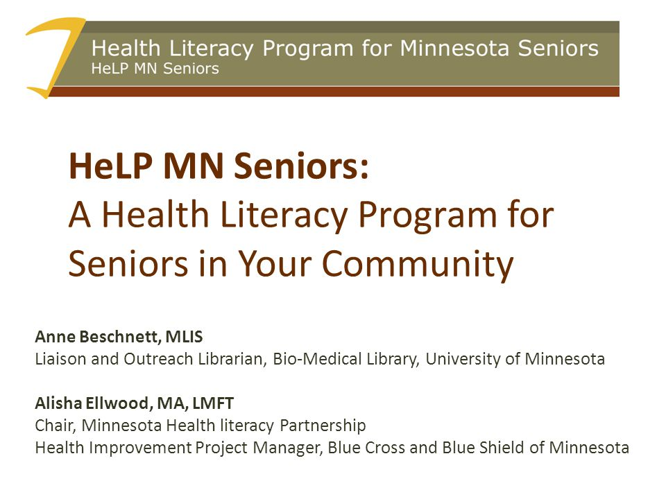 HeLP MN Seniors: A Health Literacy Program for Seniors in Your Community Anne Beschnett, MLIS Liaison and Outreach Librarian, Bio-Medical Library, University of Minnesota Alisha Ellwood, MA, LMFT Chair, Minnesota Health literacy Partnership Health Improvement Project Manager, Blue Cross and Blue Shield of Minnesota