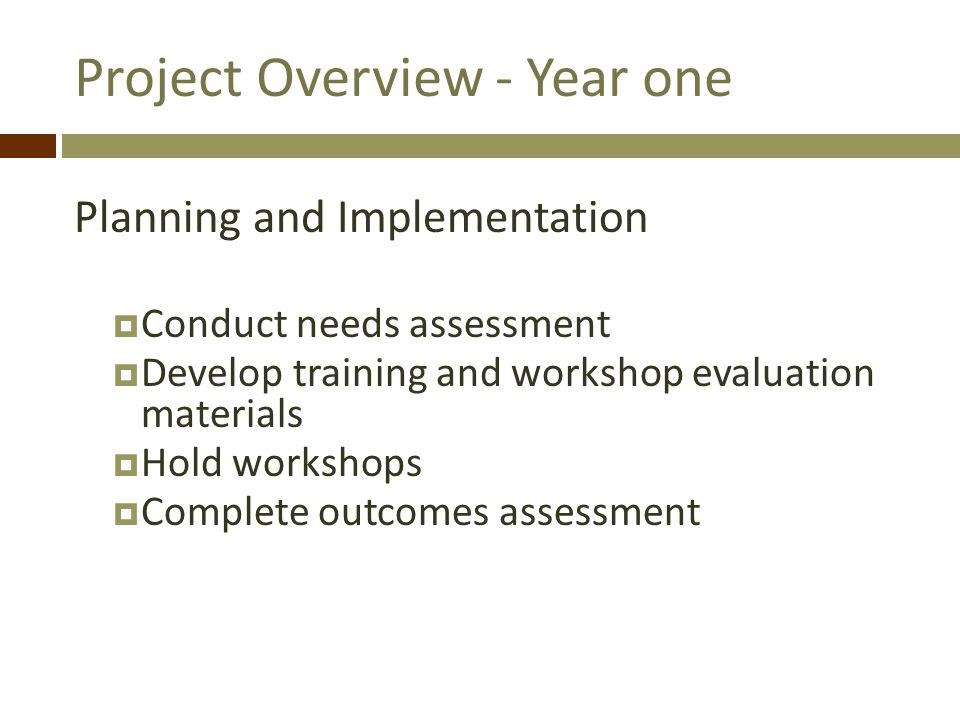 Project Overview - Year one Planning and Implementation Conduct needs assessment Develop training and workshop evaluation materials Hold workshops Complete outcomes assessment