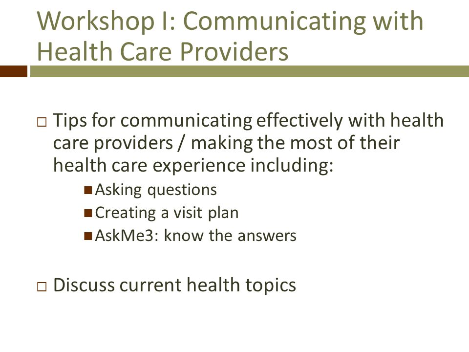 Workshop I: Communicating with Health Care Providers Tips for communicating effectively with health care providers / making the most of their health care experience including: Asking questions Creating a visit plan AskMe3: know the answers Discuss current health topics
