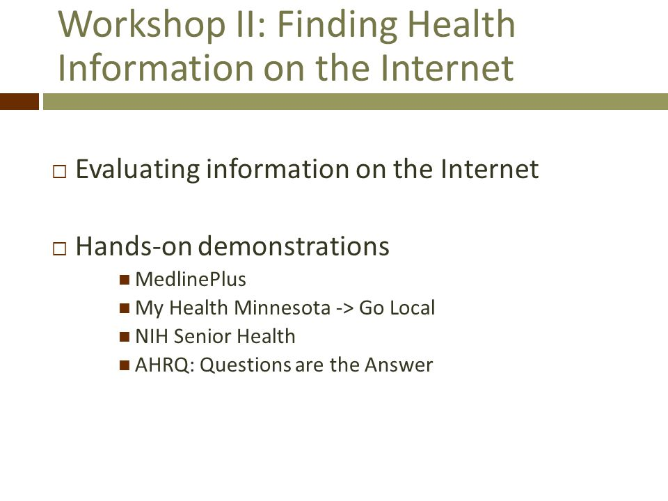 Workshop II: Finding Health Information on the Internet Evaluating information on the Internet Hands-on demonstrations MedlinePlus My Health Minnesota -> Go Local NIH Senior Health AHRQ: Questions are the Answer