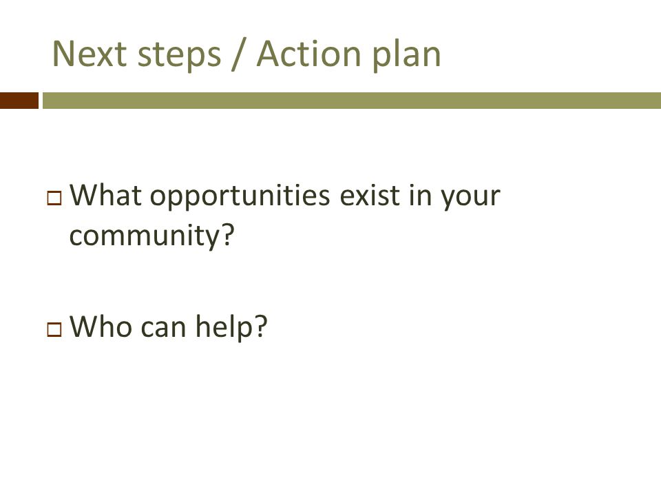 Next steps / Action plan What opportunities exist in your community? Who can help?