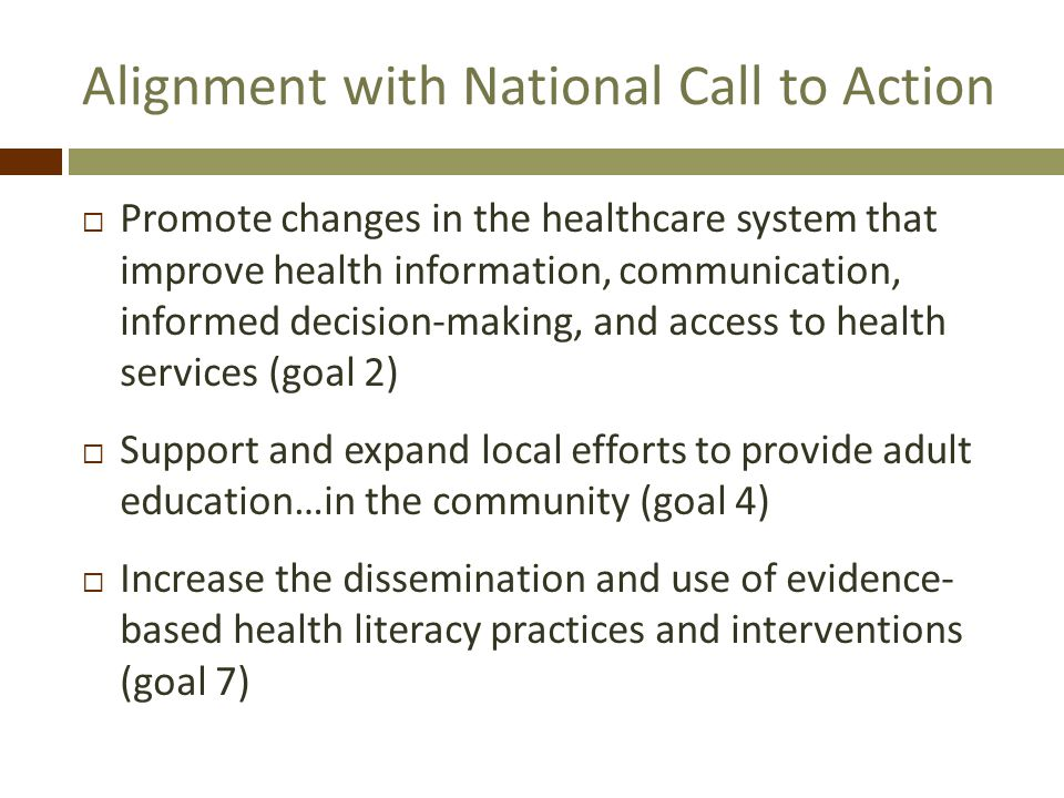 Alignment with National Call to Action Promote changes in the healthcare system that improve health information, communication, informed decision-making, and access to health services (goal 2) Support and expand local efforts to provide adult education…in the community (goal 4) Increase the dissemination and use of evidence- based health literacy practices and interventions (goal 7)