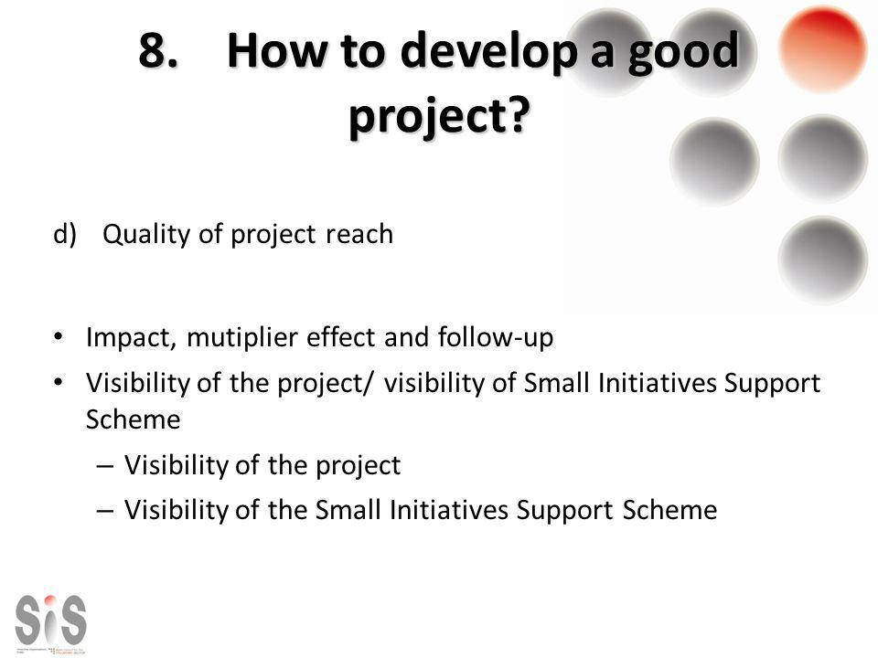 8.How to develop a good project? d)Quality of project reach Impact, mutiplier effect and follow-up Visibility of the project/ visibility of Small Init