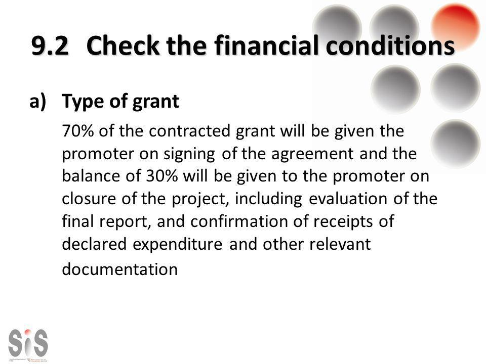 9.2 Check the financial conditions a)Type of grant 70% of the contracted grant will be given the promoter on signing of the agreement and the balance of 30% will be given to the promoter on closure of the project, including evaluation of the final report, and confirmation of receipts of declared expenditure and other relevant documentation