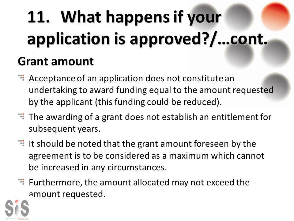 11. What happens if your application is approved?/…cont. Grant amount Acceptance of an application does not constitute an undertaking to award funding