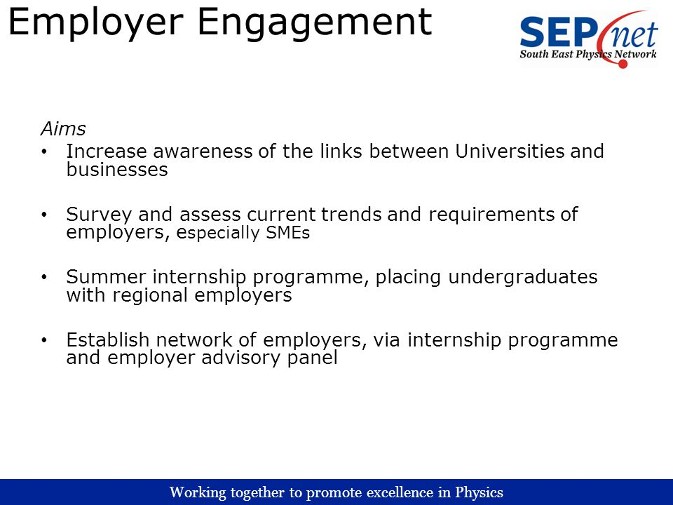 Working together to promote excellence in Physics Employer Engagement Aims Increase awareness of the links between Universities and businesses Survey and assess current trends and requirements of employers, e specially SMEs Summer internship programme, placing undergraduates with regional employers Establish network of employers, via internship programme and employer advisory panel