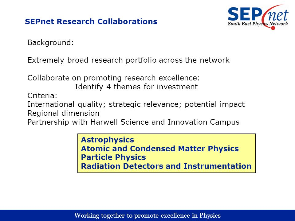 Working together to promote excellence in Physics SEPnet Research Collaborations Background: Extremely broad research portfolio across the network Collaborate on promoting research excellence: Identify 4 themes for investment Criteria: International quality; strategic relevance; potential impact Regional dimension Partnership with Harwell Science and Innovation Campus Astrophysics Atomic and Condensed Matter Physics Particle Physics Radiation Detectors and Instrumentation