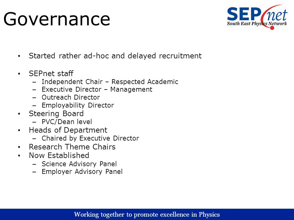 Working together to promote excellence in Physics Governance Started rather ad-hoc and delayed recruitment SEPnet staff – Independent Chair – Respected Academic – Executive Director – Management – Outreach Director – Employability Director Steering Board – PVC/Dean level Heads of Department – Chaired by Executive Director Research Theme Chairs Now Established – Science Advisory Panel – Employer Advisory Panel