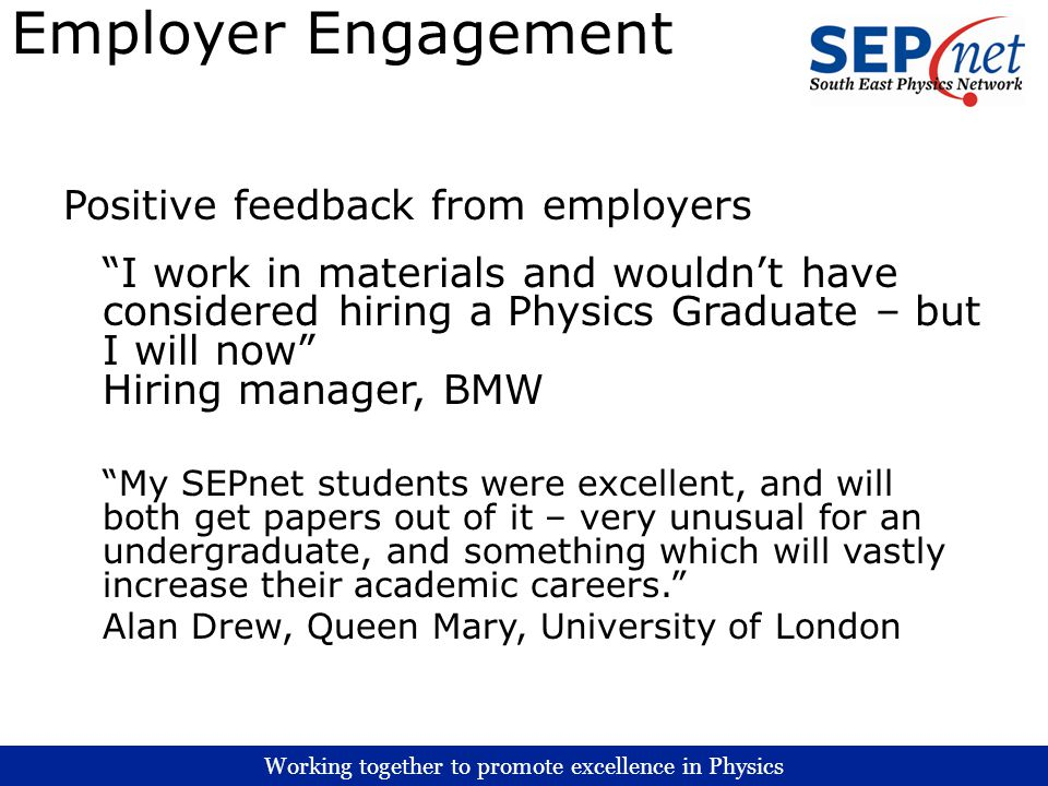 Working together to promote excellence in Physics Employer Engagement Positive feedback from employers I work in materials and wouldnt have considered hiring a Physics Graduate – but I will now Hiring manager, BMW My SEPnet students were excellent, and will both get papers out of it – very unusual for an undergraduate, and something which will vastly increase their academic careers.