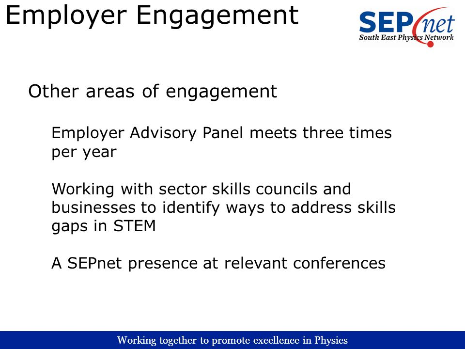 Working together to promote excellence in Physics Employer Engagement Other areas of engagement Employer Advisory Panel meets three times per year Working with sector skills councils and businesses to identify ways to address skills gaps in STEM A SEPnet presence at relevant conferences