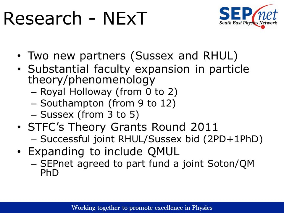 Working together to promote excellence in Physics Research - NExT Two new partners (Sussex and RHUL) Substantial faculty expansion in particle theory/phenomenology – Royal Holloway (from 0 to 2) – Southampton (from 9 to 12) – Sussex (from 3 to 5) STFCs Theory Grants Round 2011 – Successful joint RHUL/Sussex bid (2PD+1PhD) Expanding to include QMUL – SEPnet agreed to part fund a joint Soton/QM PhD