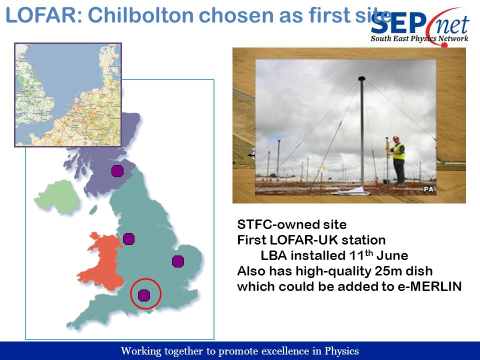 Working together to promote excellence in Physics LOFAR: Chilbolton chosen as first site STFC-owned site First LOFAR-UK station LBA installed 11 th June Also has high-quality 25m dish which could be added to e-MERLIN