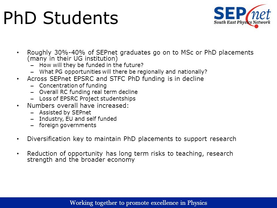 Working together to promote excellence in Physics PhD Students Roughly 30%-40% of SEPnet graduates go on to MSc or PhD placements (many in their UG institution) – How will they be funded in the future.