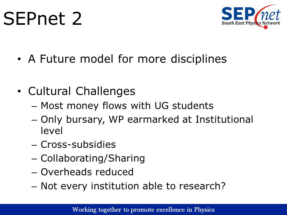 Working together to promote excellence in Physics SEPnet 2 A Future model for more disciplines Cultural Challenges – Most money flows with UG students – Only bursary, WP earmarked at Institutional level – Cross-subsidies – Collaborating/Sharing – Overheads reduced – Not every institution able to research?