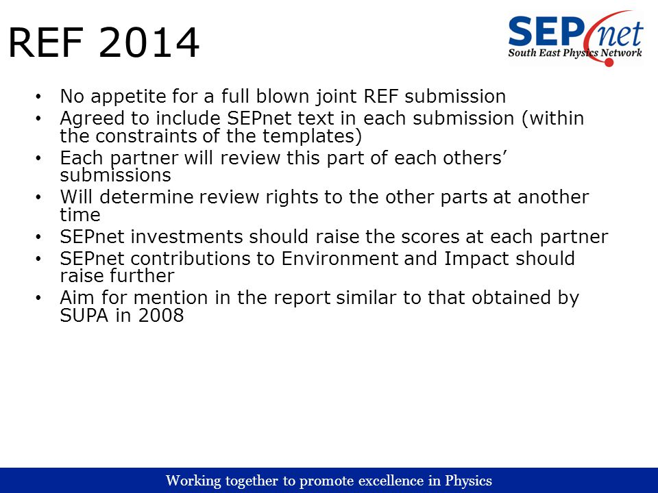 Working together to promote excellence in Physics REF 2014 No appetite for a full blown joint REF submission Agreed to include SEPnet text in each submission (within the constraints of the templates) Each partner will review this part of each others submissions Will determine review rights to the other parts at another time SEPnet investments should raise the scores at each partner SEPnet contributions to Environment and Impact should raise further Aim for mention in the report similar to that obtained by SUPA in 2008