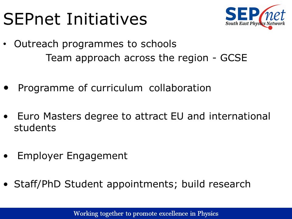 Working together to promote excellence in Physics SEPnet Initiatives Outreach programmes to schools Team approach across the region - GCSE Programme o