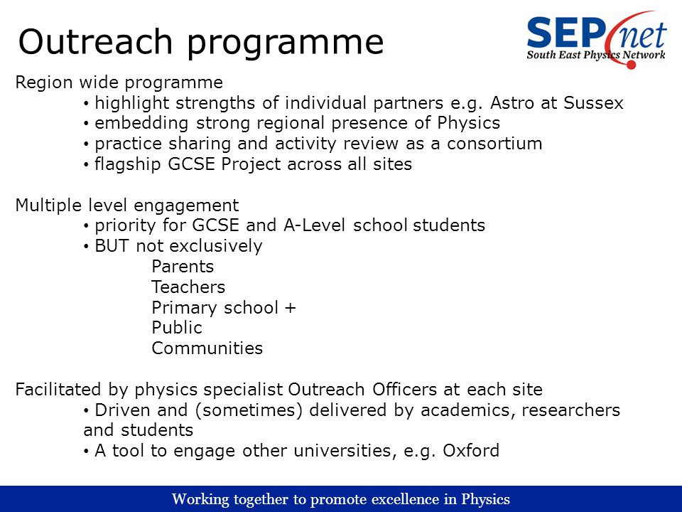 Working together to promote excellence in Physics Outreach programme Region wide programme highlight strengths of individual partners e.g. Astro at Su