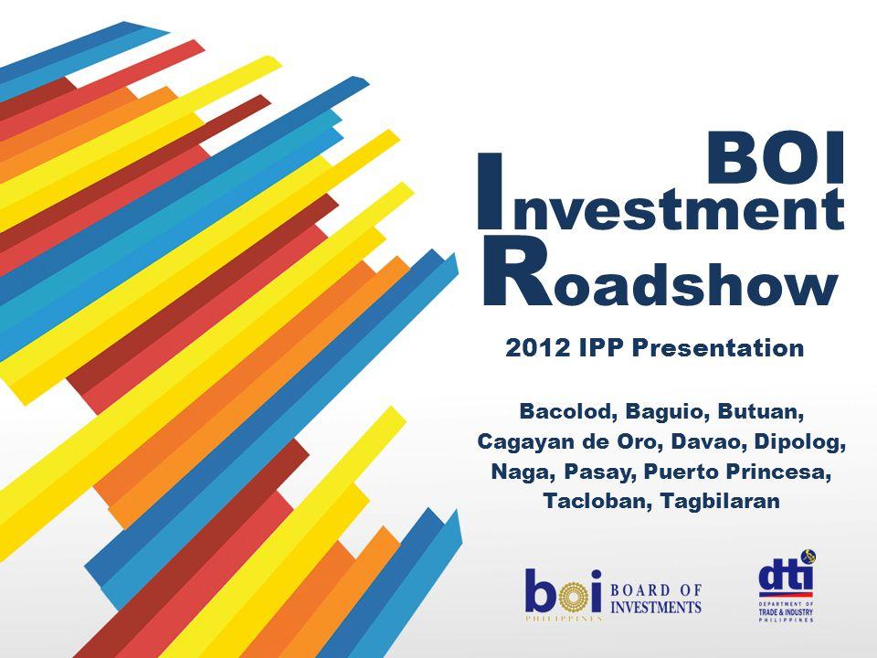 Bacolod, Baguio, Butuan, Cagayan de Oro, Davao, Dipolog, Naga, Pasay, Puerto Princesa, Tacloban, Tagbilaran BOI I nvestment R oadshow 2012 IPP Present