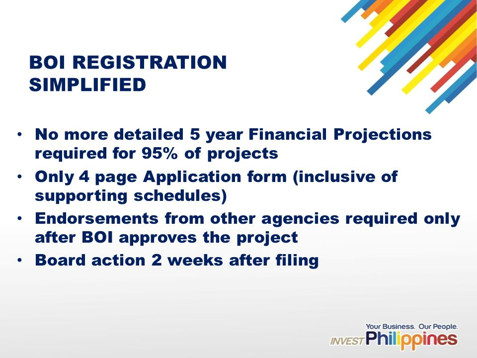 BOI REGISTRATION SIMPLIFIED No more detailed 5 year Financial Projections required for 95% of projects Only 4 page Application form (inclusive of supporting schedules) Endorsements from other agencies required only after BOI approves the project Board action 2 weeks after filing