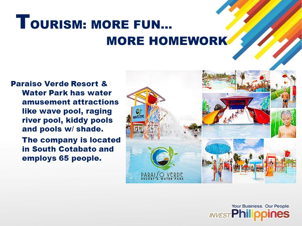 T OURISM: MORE FUN… MORE HOMEWORK Paraiso Verde Resort & Water Park has water amusement attractions like wave pool, raging river pool, kiddy pools and pools w/ shade.