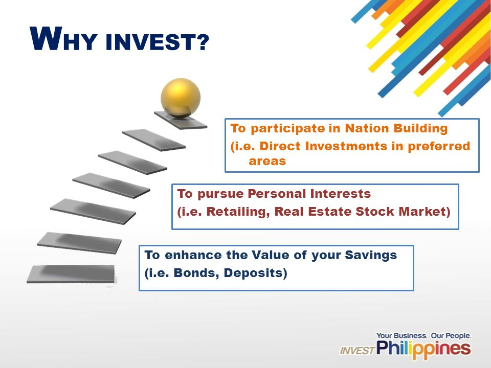 W HY INVEST. To enhance the Value of your Savings (i.e.