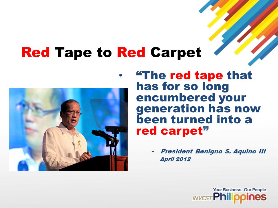 Red Tape to Red Carpet The red tape that has for so long encumbered your generation has now been turned into a red carpet - President Benigno S.