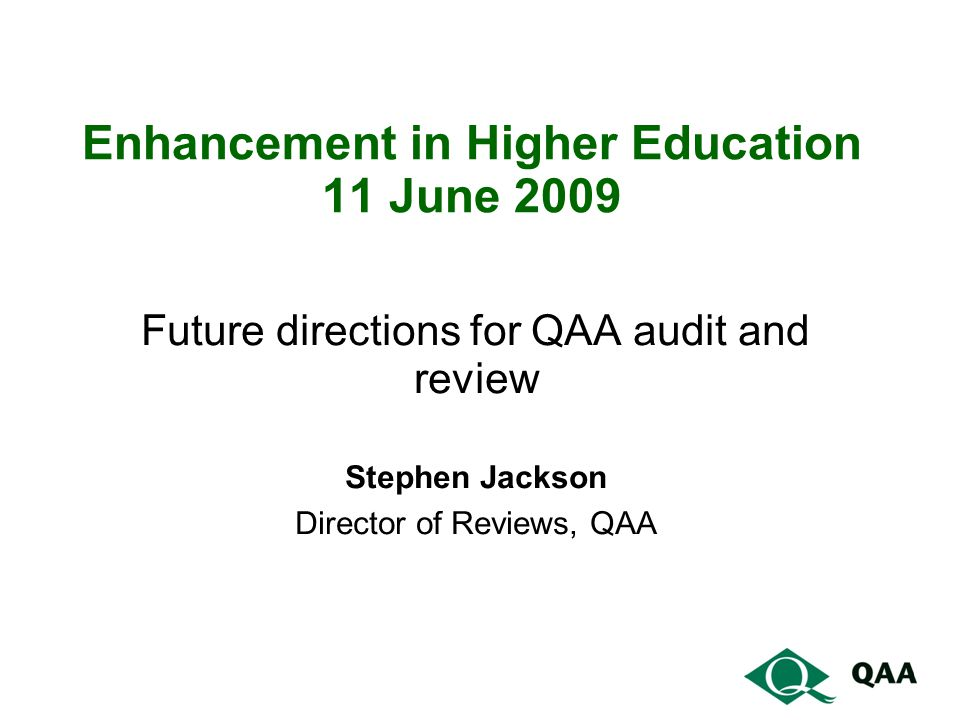 Enhancement in Higher Education 11 June 2009 Future directions for QAA audit and review Stephen Jackson Director of Reviews, QAA