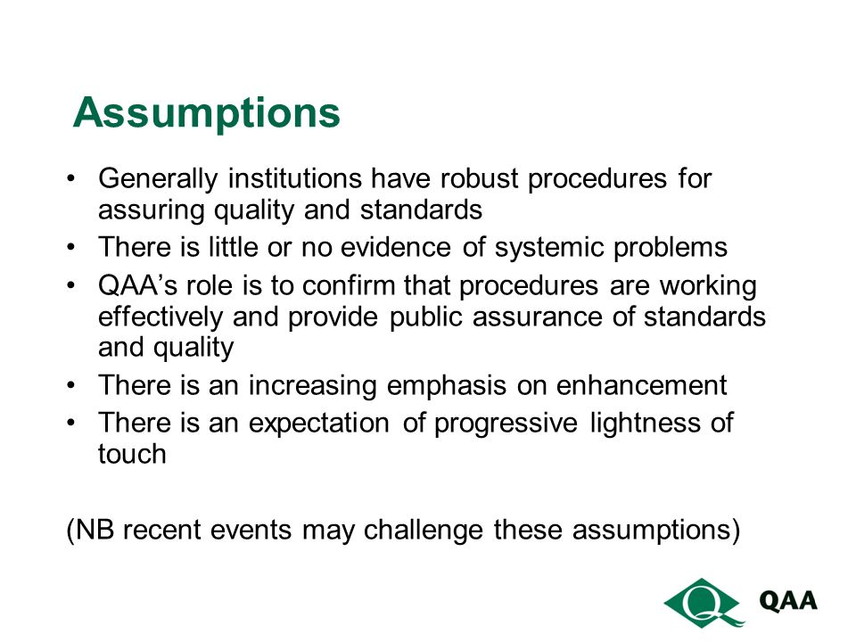 Assumptions Generally institutions have robust procedures for assuring quality and standards There is little or no evidence of systemic problems QAAs role is to confirm that procedures are working effectively and provide public assurance of standards and quality There is an increasing emphasis on enhancement There is an expectation of progressive lightness of touch (NB recent events may challenge these assumptions)