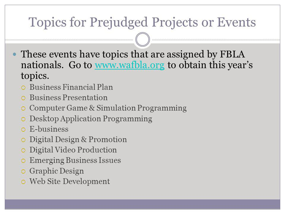 Topics for Prejudged Projects or Events These events have topics that are assigned by FBLA nationals.