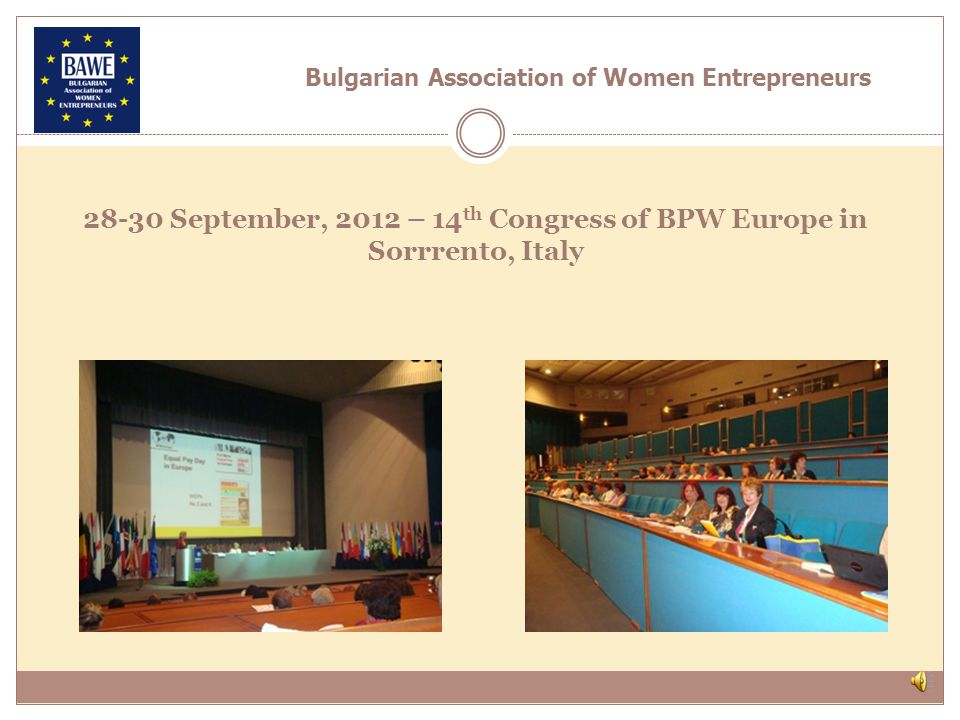 30 March, 2012, Roundtable Equal Pay Day organised by BAWE, BPW - Sofia and BCCI The following measures of encouragement were identified: - Women entrepreneurship s efforts to be united and the legal institutions to be presented with proposals for concrete instruments for the achievement of equal pay rewarding equal work, ultimately fair pay which is not governed by gender; - New methods for the stimulation and the development of the Bulgarian entrepreneurship.