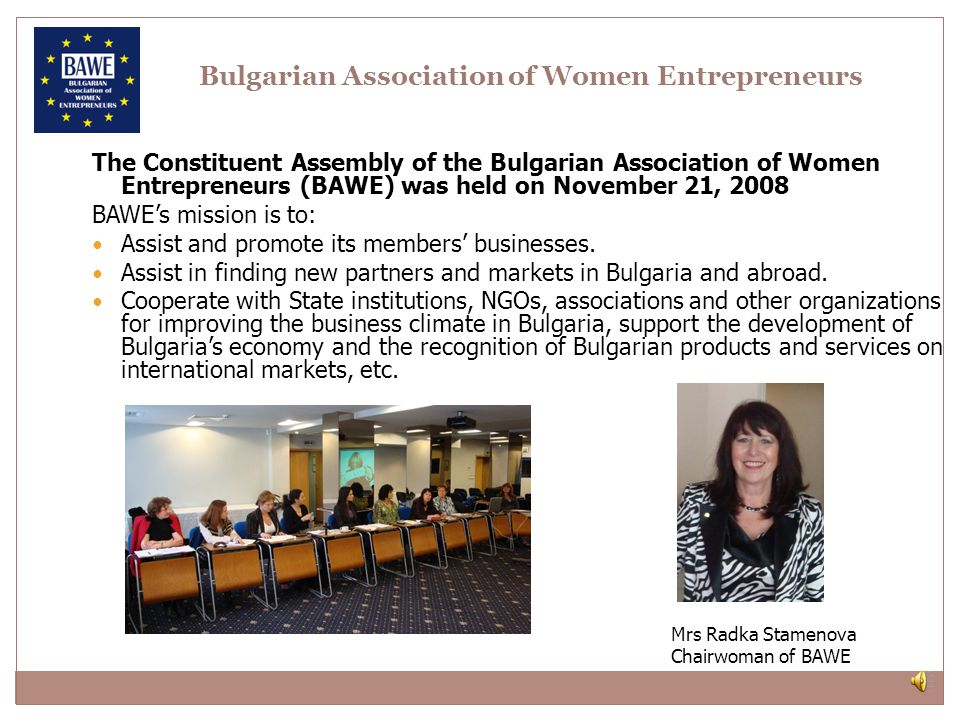 The Constituent Assembly of the Bulgarian Association of Women Entrepreneurs (BAWE) was held on November 21, 2008 BAWEs mission is to: Assist and promote its members businesses.