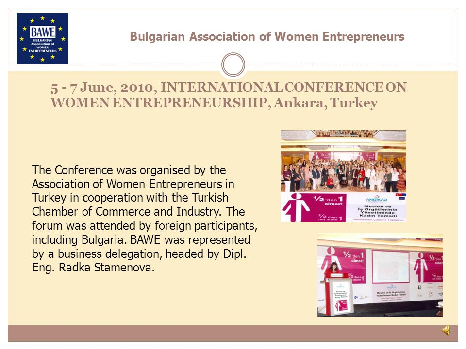 5 - 7 June, 2010, INTERNATIONAL CONFERENCE ON WOMEN ENTREPRENEURSHIP, Ankara, Turkey The Conference was organised by the Association of Women Entrepreneurs in Turkey in cooperation with the Turkish Chamber of Commerce and Industry.