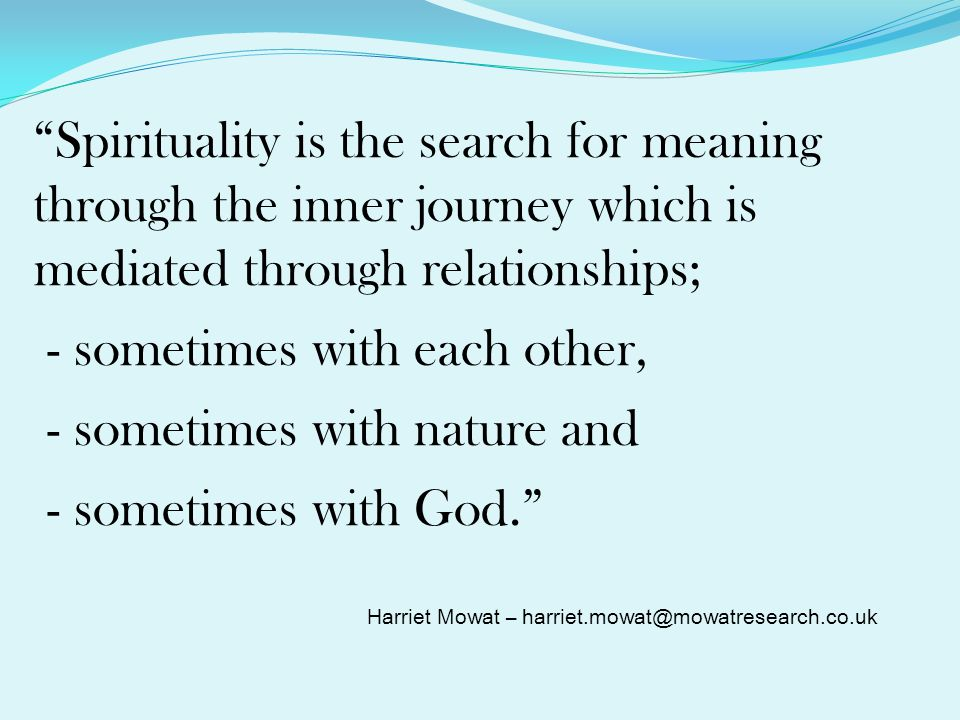Spirituality is the search for meaning through the inner journey which is mediated through relationships; - sometimes with each other, - sometimes with nature and - sometimes with God.