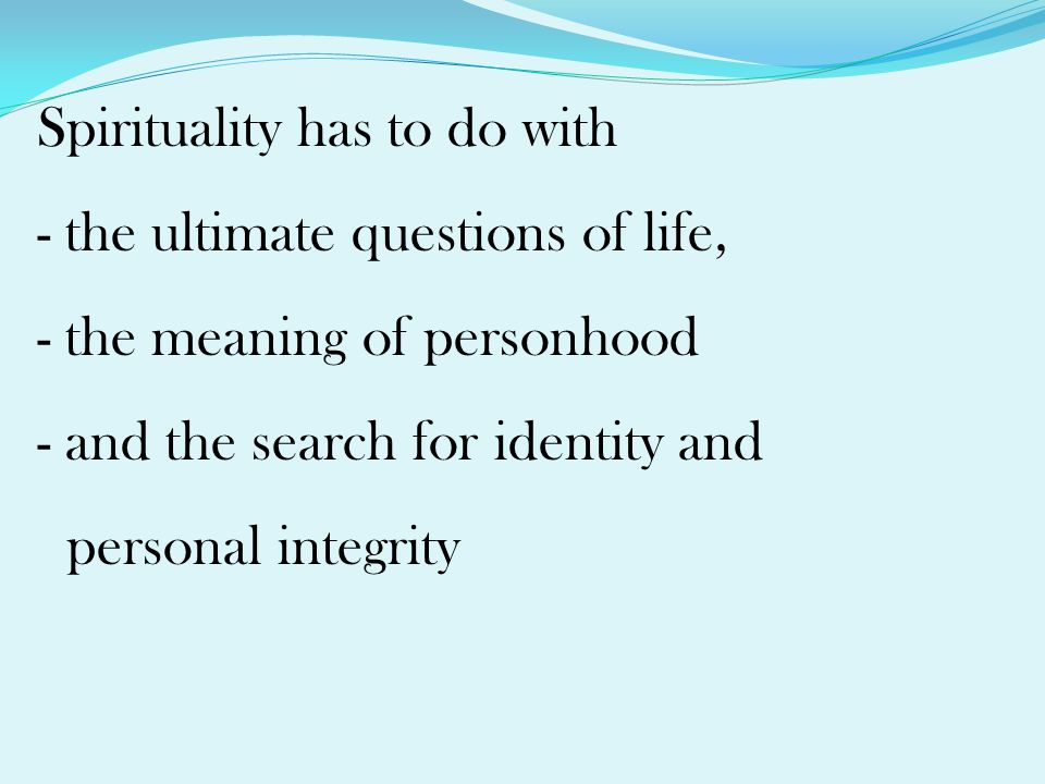 Spirituality has to do with - the ultimate questions of life, - the meaning of personhood - and the search for identity and personal integrity