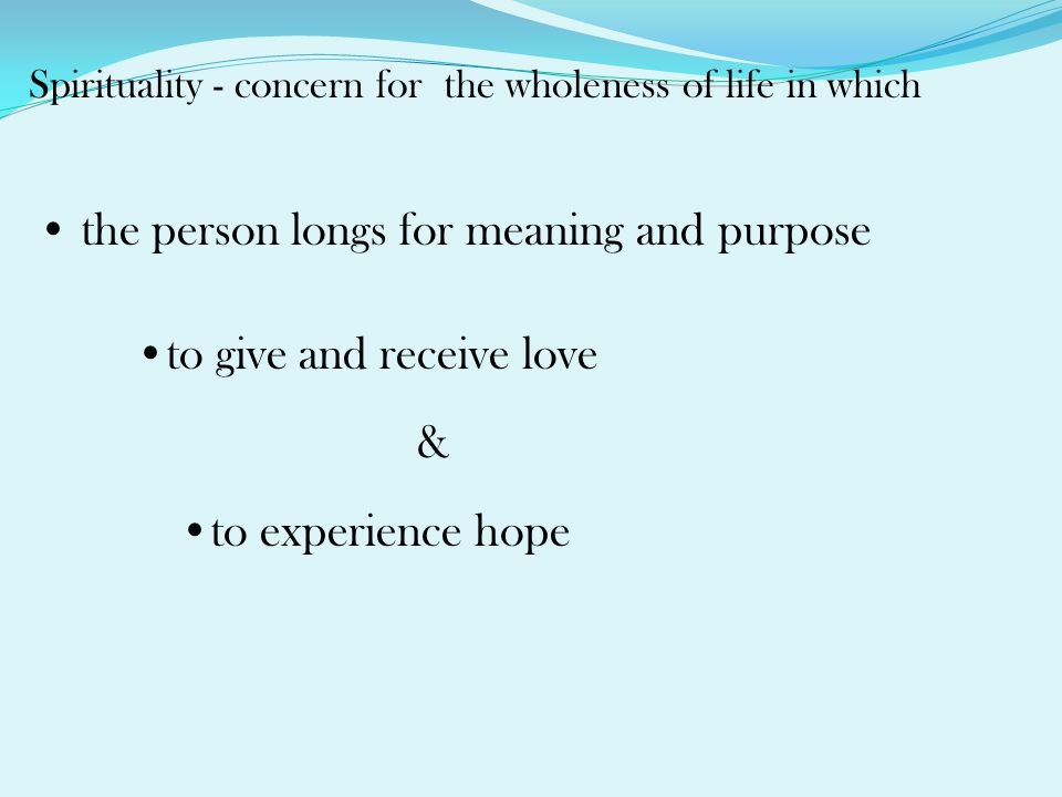 Spirituality - concern for the wholeness of life in which the person longs for meaning and purpose to give and receive love & to experience hope