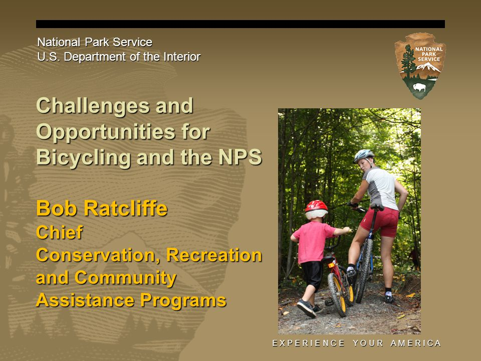 E X P E R I E N C E Y O U R A M E R I C A Challenges and Opportunities for Bicycling and the NPS Bob Ratcliffe Chief Conservation, Recreation and Community Assistance Programs National Park Service U.S.