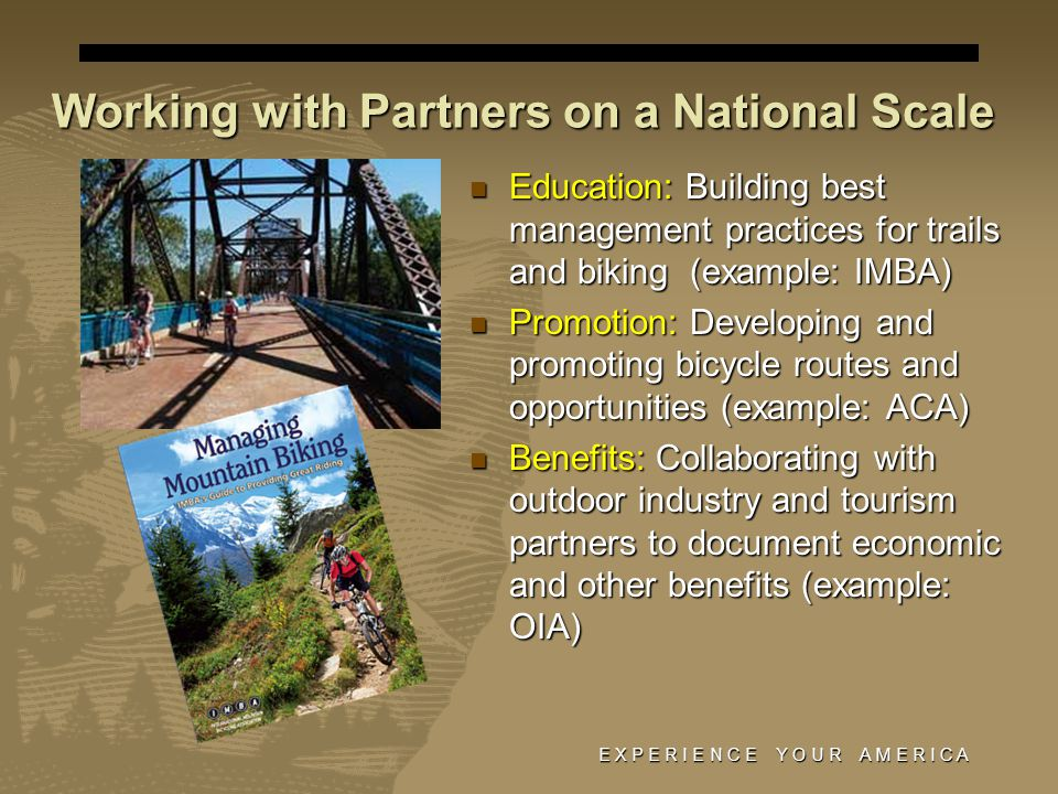 E X P E R I E N C E Y O U R A M E R I C A Working with Partners on a National Scale Education: Building best management practices for trails and biking (example: IMBA) Education: Building best management practices for trails and biking (example: IMBA) Promotion: Developing and promoting bicycle routes and opportunities (example: ACA) Promotion: Developing and promoting bicycle routes and opportunities (example: ACA) Benefits: Collaborating with outdoor industry and tourism partners to document economic and other benefits (example: OIA) Benefits: Collaborating with outdoor industry and tourism partners to document economic and other benefits (example: OIA)