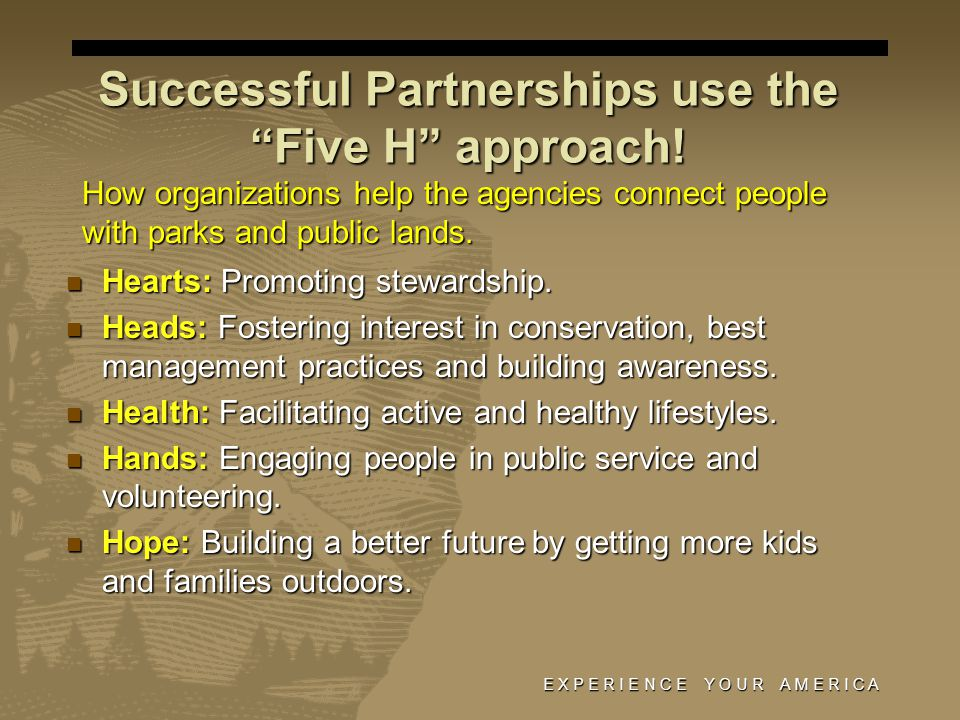 E X P E R I E N C E Y O U R A M E R I C A Successful Partnerships use the Five H approach! Hearts: Promoting stewardship. Hearts: Promoting stewardshi