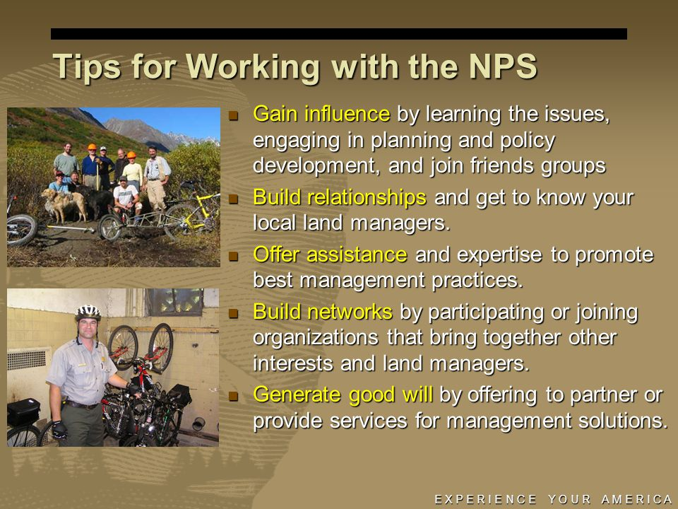 E X P E R I E N C E Y O U R A M E R I C A Tips for Working with the NPS Gain influence by learning the issues, engaging in planning and policy development, and join friends groups Gain influence by learning the issues, engaging in planning and policy development, and join friends groups Build relationships and get to know your local land managers.