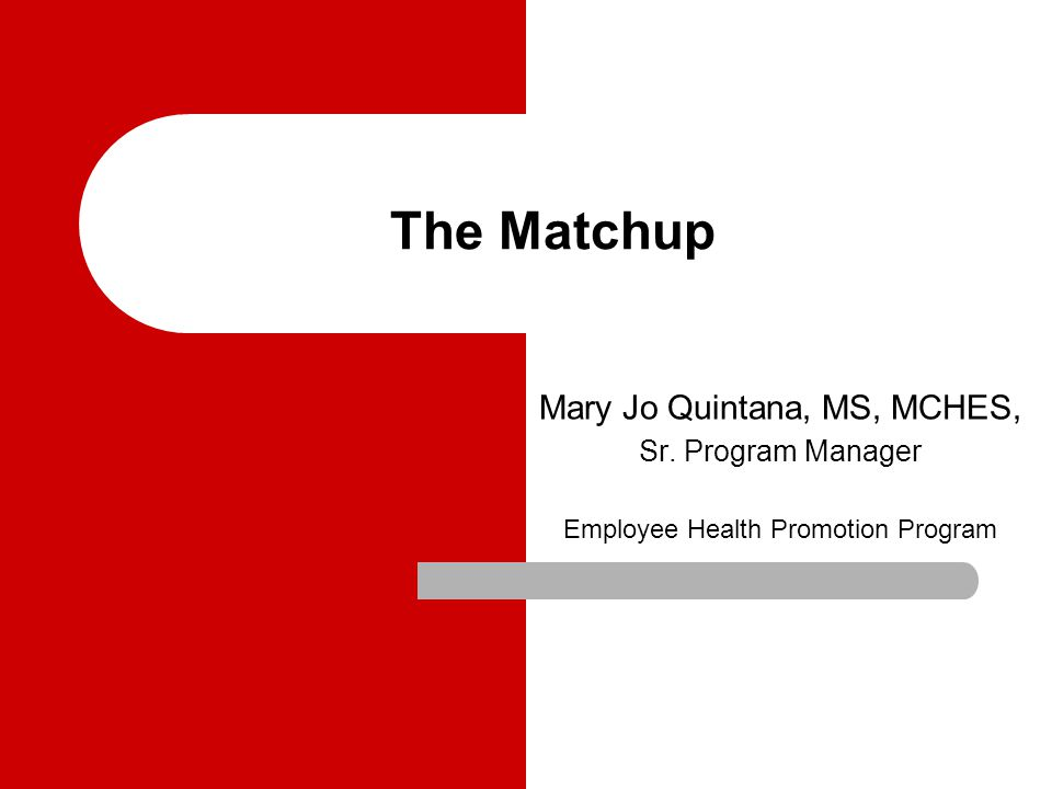 The Matchup Mary Jo Quintana, MS, MCHES, Sr. Program Manager Employee Health Promotion Program