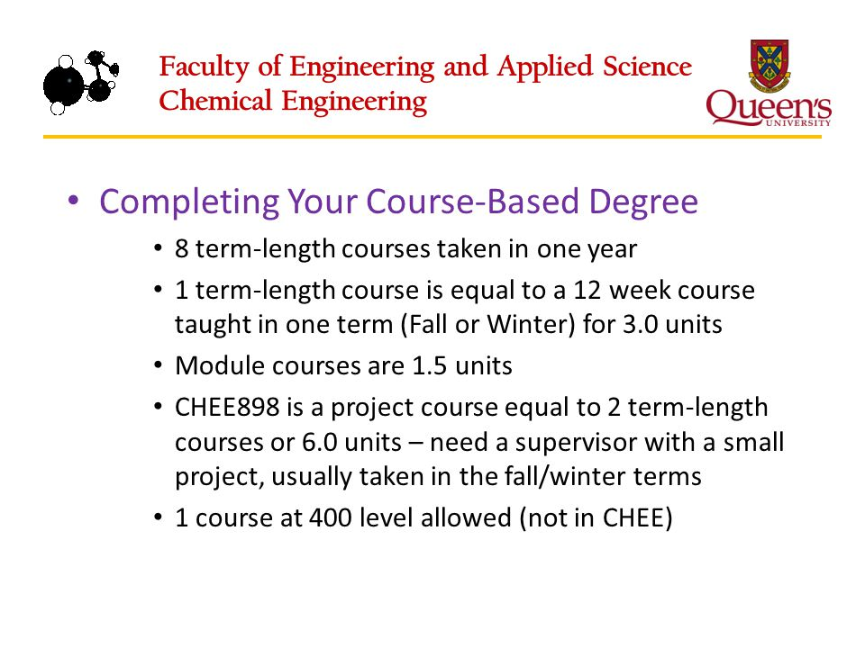 Completing Your Course-Based Degree 8 term-length courses taken in one year 1 term-length course is equal to a 12 week course taught in one term (Fall or Winter) for 3.0 units Module courses are 1.5 units CHEE898 is a project course equal to 2 term-length courses or 6.0 units – need a supervisor with a small project, usually taken in the fall/winter terms 1 course at 400 level allowed (not in CHEE)