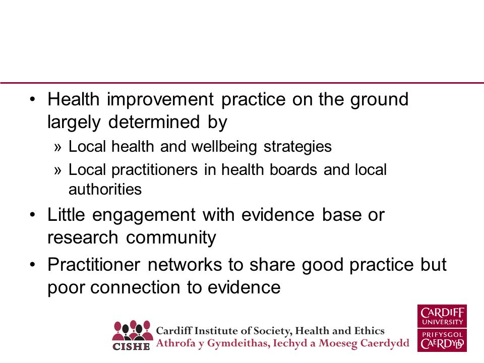 Health improvement practice on the ground largely determined by »Local health and wellbeing strategies »Local practitioners in health boards and local authorities Little engagement with evidence base or research community Practitioner networks to share good practice but poor connection to evidence