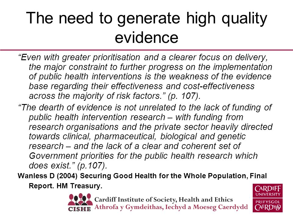 The need to generate high quality evidence Even with greater prioritisation and a clearer focus on delivery, the major constraint to further progress on the implementation of public health interventions is the weakness of the evidence base regarding their effectiveness and cost-effectiveness across the majority of risk factors.