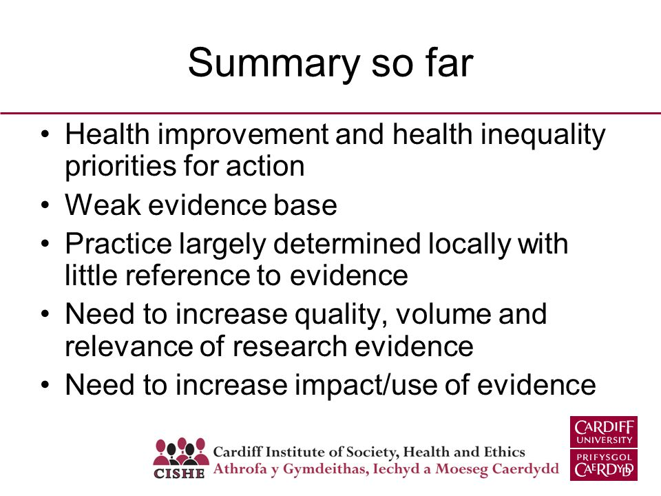 Summary so far Health improvement and health inequality priorities for action Weak evidence base Practice largely determined locally with little reference to evidence Need to increase quality, volume and relevance of research evidence Need to increase impact/use of evidence