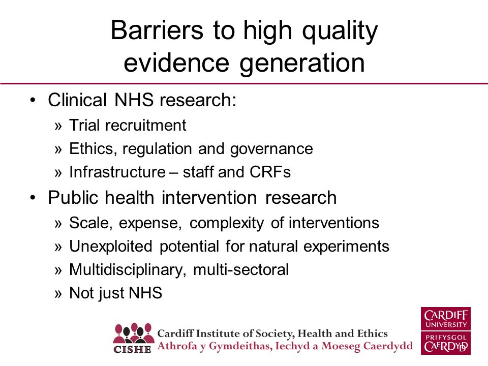 Barriers to high quality evidence generation Clinical NHS research: »Trial recruitment »Ethics, regulation and governance »Infrastructure – staff and CRFs Public health intervention research »Scale, expense, complexity of interventions »Unexploited potential for natural experiments »Multidisciplinary, multi-sectoral »Not just NHS