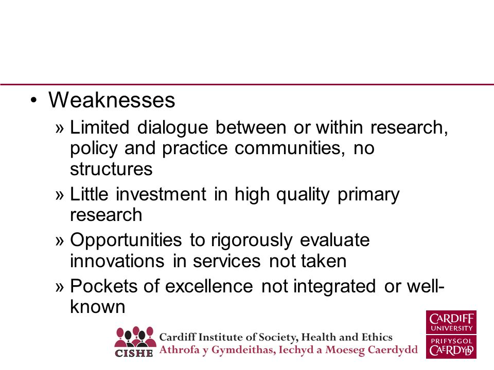 Weaknesses »Limited dialogue between or within research, policy and practice communities, no structures »Little investment in high quality primary research »Opportunities to rigorously evaluate innovations in services not taken »Pockets of excellence not integrated or well- known