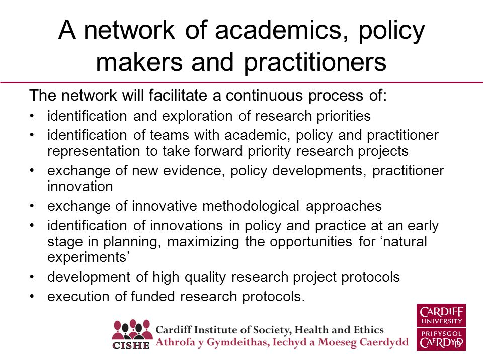A network of academics, policy makers and practitioners The network will facilitate a continuous process of: identification and exploration of research priorities identification of teams with academic, policy and practitioner representation to take forward priority research projects exchange of new evidence, policy developments, practitioner innovation exchange of innovative methodological approaches identification of innovations in policy and practice at an early stage in planning, maximizing the opportunities for natural experiments development of high quality research project protocols execution of funded research protocols.