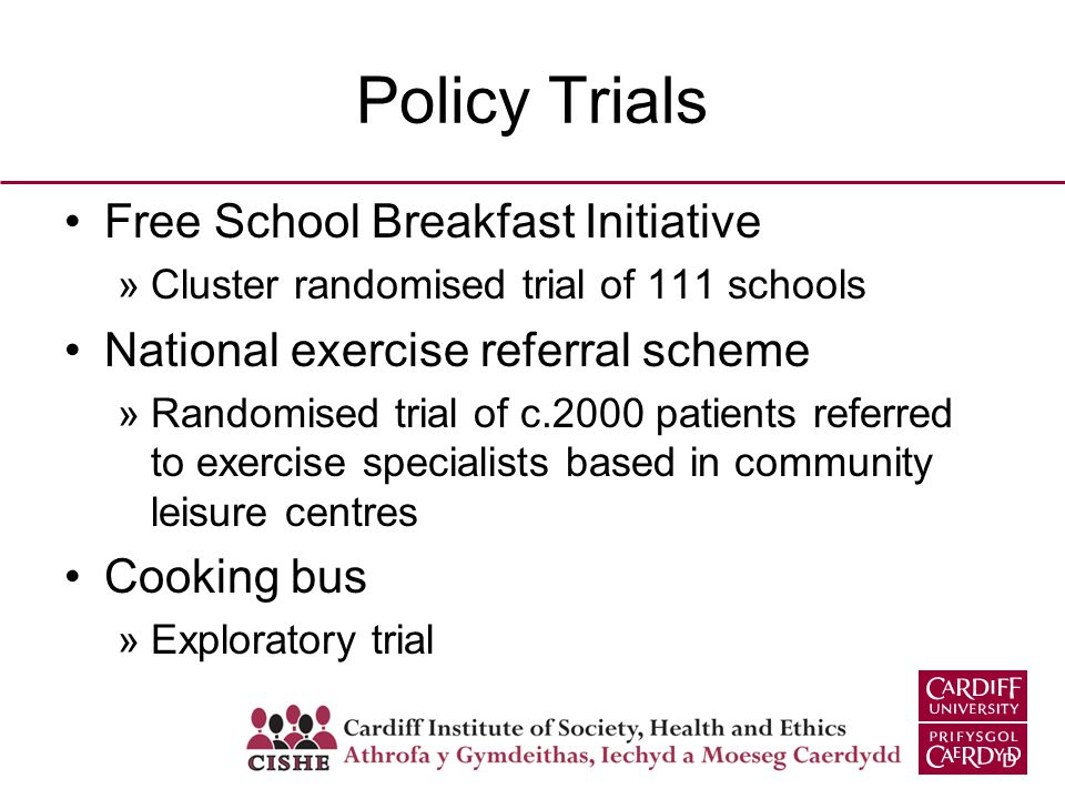 Policy Trials Free School Breakfast Initiative »Cluster randomised trial of 111 schools National exercise referral scheme »Randomised trial of c.2000