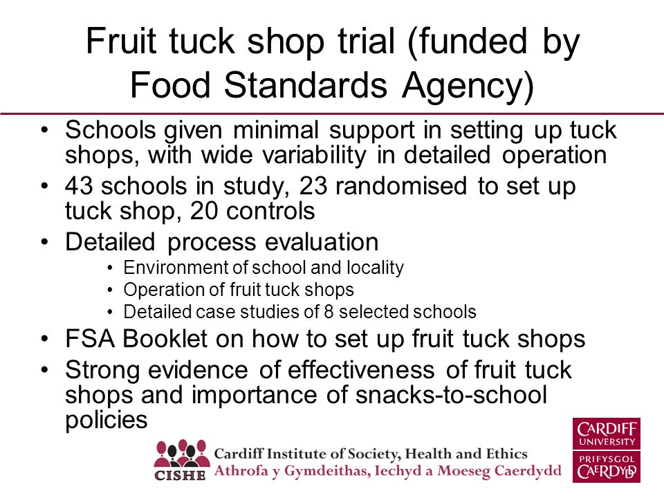 Fruit tuck shop trial (funded by Food Standards Agency) Schools given minimal support in setting up tuck shops, with wide variability in detailed oper