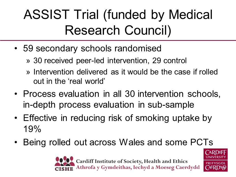 ASSIST Trial (funded by Medical Research Council) 59 secondary schools randomised »30 received peer-led intervention, 29 control »Intervention delivered as it would be the case if rolled out in the real world Process evaluation in all 30 intervention schools, in-depth process evaluation in sub-sample Effective in reducing risk of smoking uptake by 19% Being rolled out across Wales and some PCTs
